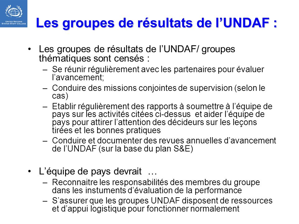 Les groupes de résultats de lUNDAF : Les groupes de résultats de lUNDAF/ groupes thématiques sont censés : –Se réunir régulièrement avec les partenair