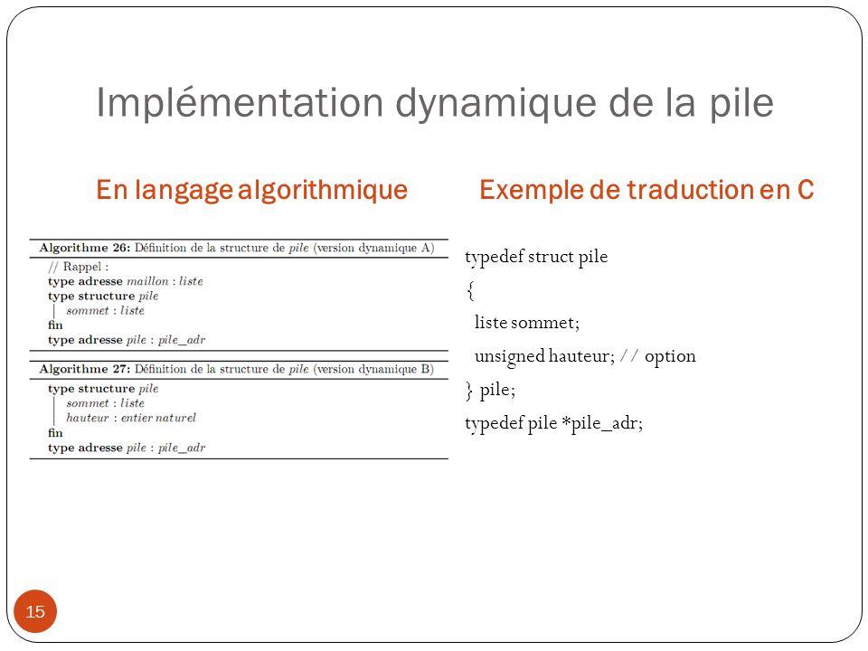 Implémentation dynamique de la pile En langage algorithmiqueExemple de traduction en C 15 typedef struct pile { liste sommet; unsigned hauteur; // opt