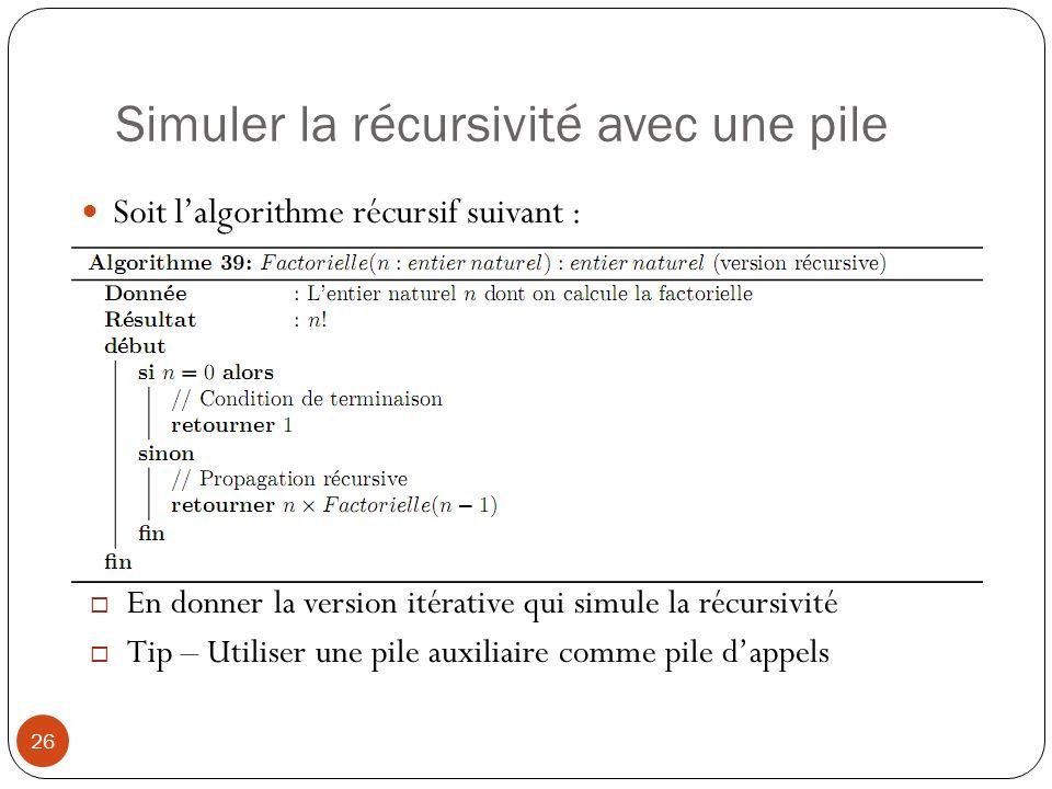 Simuler la récursivité avec une pile 26 Soit lalgorithme récursif suivant : En donner la version itérative qui simule la récursivité Tip – Utiliser un