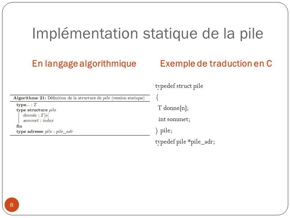 Implémentation statique de la pile En langage algorithmiqueExemple de traduction en C 8 typedef struct pile { T donne[n]; int sommet; } pile; typedef