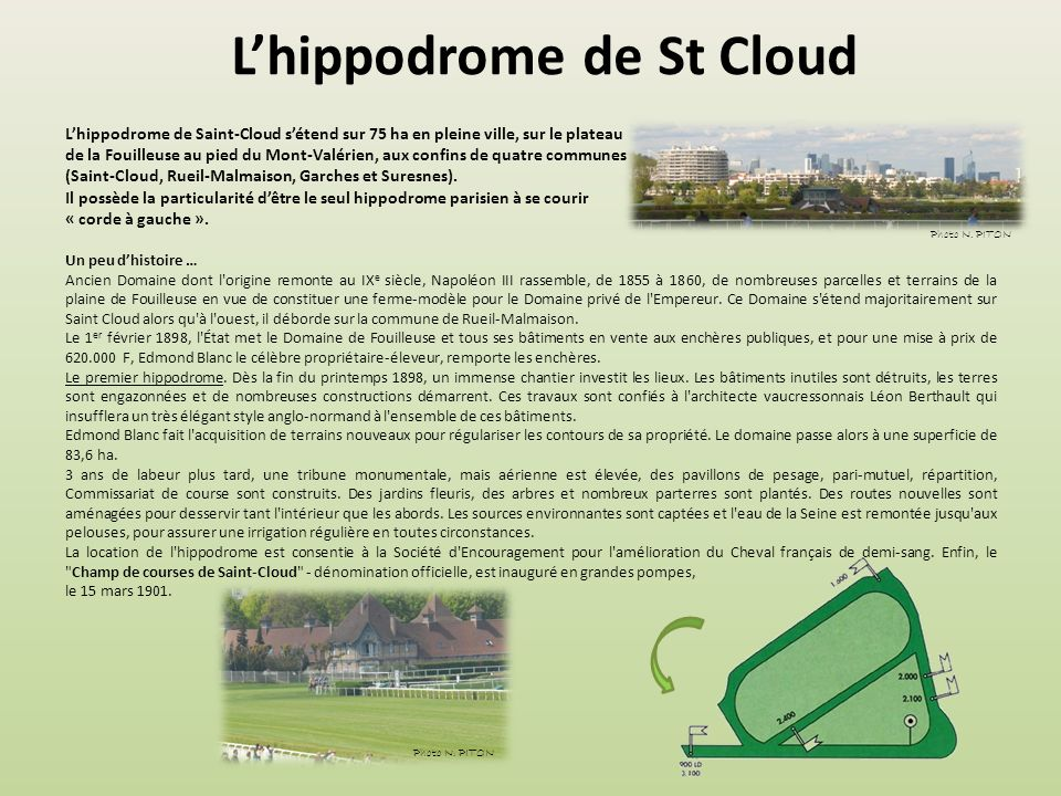 Lhippodrome de St Cloud Lhippodrome de Saint-Cloud sétend sur 75 ha en pleine ville, sur le plateau de la Fouilleuse au pied du Mont-Valérien, aux confins de quatre communes (Saint-Cloud, Rueil-Malmaison, Garches et Suresnes).