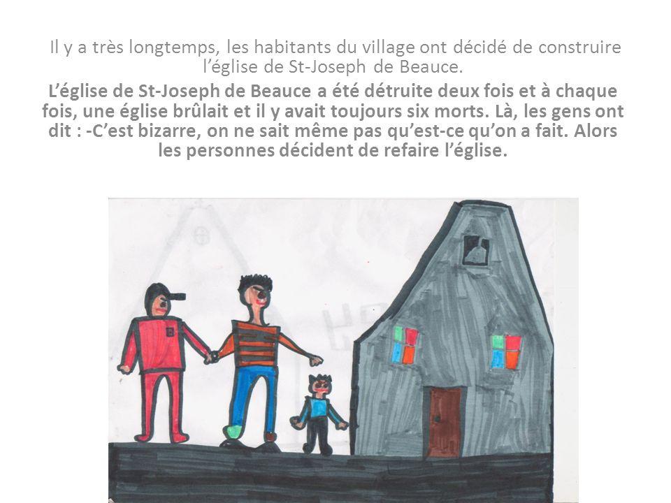 Il y a très longtemps, les habitants du village ont décidé de construire léglise de St-Joseph de Beauce. Léglise de St-Joseph de Beauce a été détruite