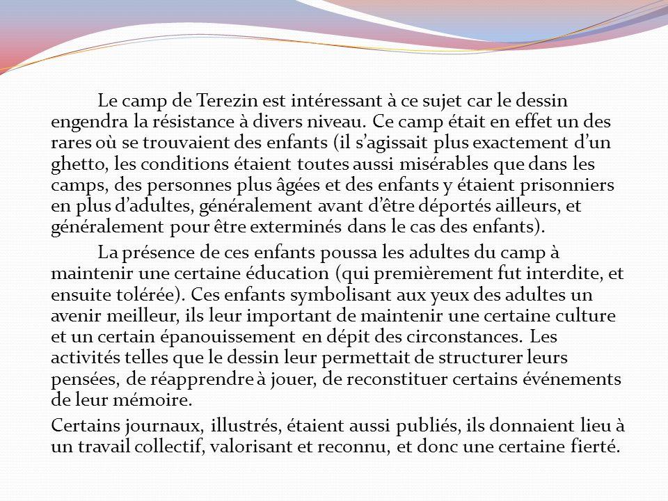 Le camp de Terezin est intéressant à ce sujet car le dessin engendra la résistance à divers niveau.
