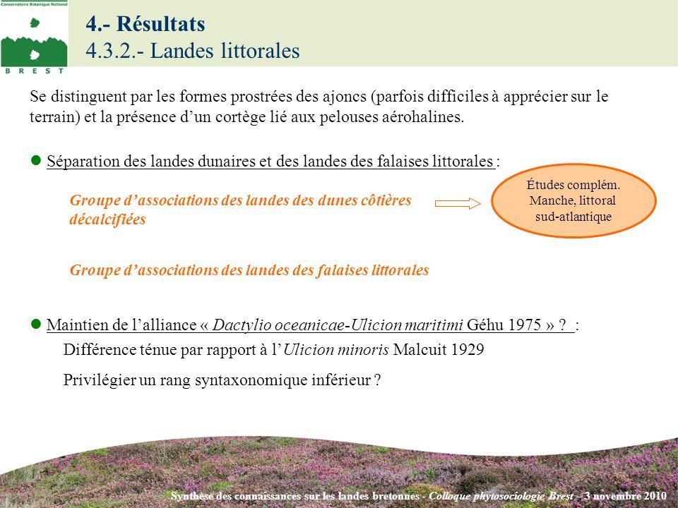 4.- Résultats 4.3.2.- Landes littorales Synthèse des connaissances sur les landes bretonnes - Colloque phytosociologie Brest – 3 novembre 2010 Groupe dassociations des landes des dunes côtières décalcifiées Groupe dassociations des landes des falaises littorales Séparation des landes dunaires et des landes des falaises littorales : Se distinguent par les formes prostrées des ajoncs (parfois difficiles à apprécier sur le terrain) et la présence dun cortège lié aux pelouses aérohalines.