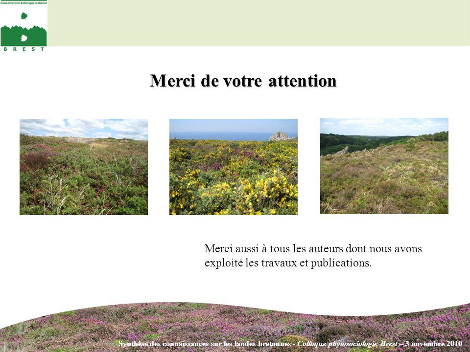 Synthèse des connaissances sur les landes bretonnes - Colloque phytosociologie Brest – 3 novembre 2010 Merci de votre attention Merci aussi à tous les auteurs dont nous avons exploité les travaux et publications.