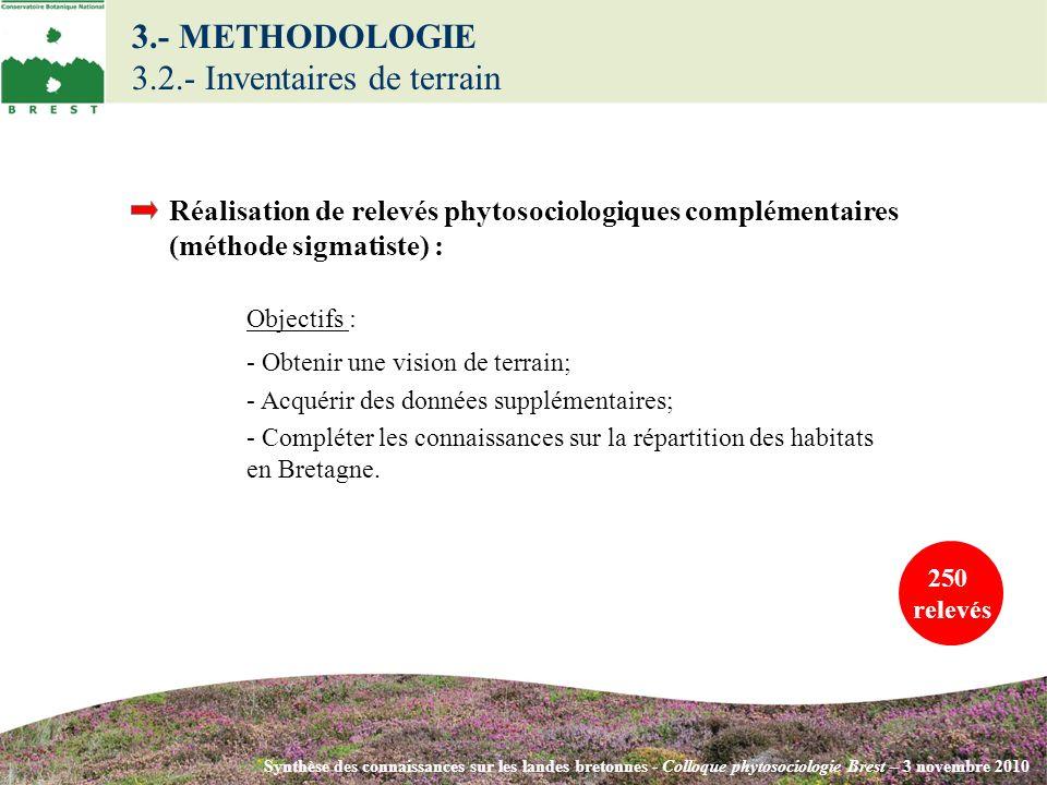 3.- METHODOLOGIE 3.2.- Inventaires de terrain Synthèse des connaissances sur les landes bretonnes - Colloque phytosociologie Brest – 3 novembre 2010 Objectifs : - Obtenir une vision de terrain; - Acquérir des données supplémentaires; - Compléter les connaissances sur la répartition des habitats en Bretagne.