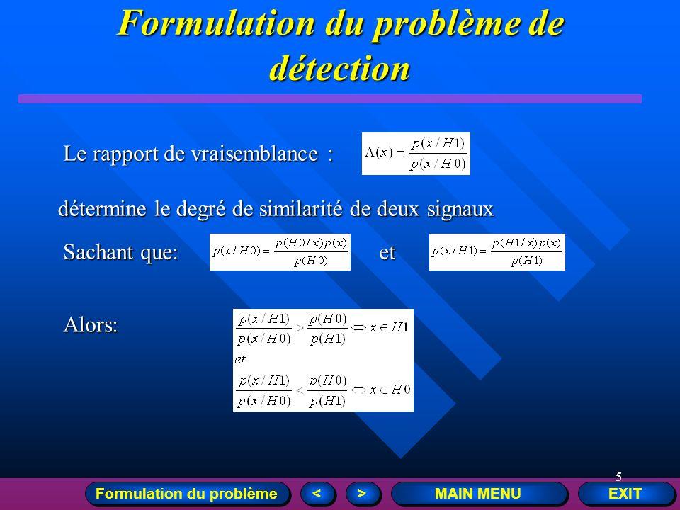 5 EXIT MAIN MENU > > < < Formulation du problème détermine le degré de similarité de deux signaux et Sachant que: Alors: Le rapport de vraisemblance :