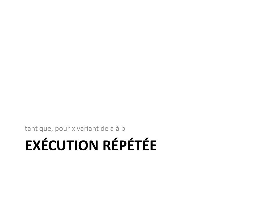 EXÉCUTION RÉPÉTÉE tant que, pour x variant de a à b
