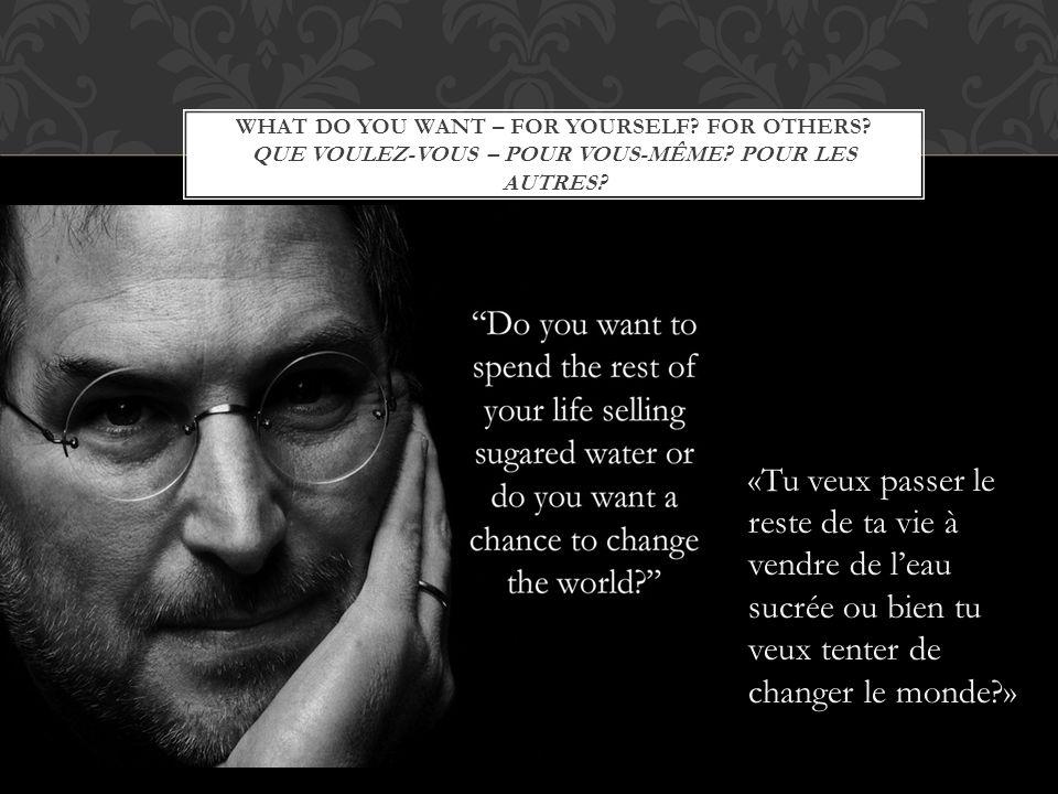WHAT DO YOU WANT – FOR YOURSELF? FOR OTHERS? QUE VOULEZ-VOUS – POUR VOUS-MÊME? POUR LES AUTRES? «Tu veux passer le reste de ta vie à vendre de leau su