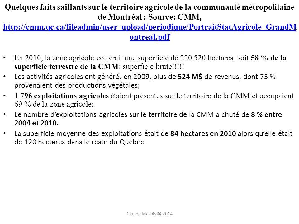 Quelques faits saillants sur le territoire agricole de la communauté métropolitaine de Montréal : Source: CMM, http://cmm.qc.ca/fileadmin/user_upload/periodique/PortraitStatAgricole_GrandM ontreal.pdf http://cmm.qc.ca/fileadmin/user_upload/periodique/PortraitStatAgricole_GrandM ontreal.pdf En 2010, la zone agricole couvrait une superficie de 220 520 hectares, soit 58 % de la superficie terrestre de la CMM: superficie brute!!!!.