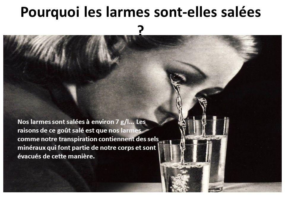 Pourquoi les larmes sont-elles salées ? Nos larmes sont salées à environ 7 g/l... Les raisons de ce goût salé est que nos larmes comme notre transpira