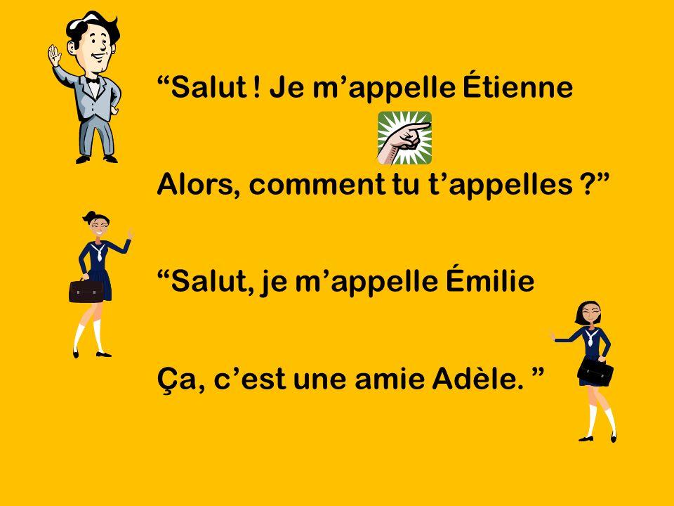 Salut ! Je mappelle Étienne Alors, comment tu tappelles ? Salut, je mappelle Émilie Ça, cest une amie Adèle.