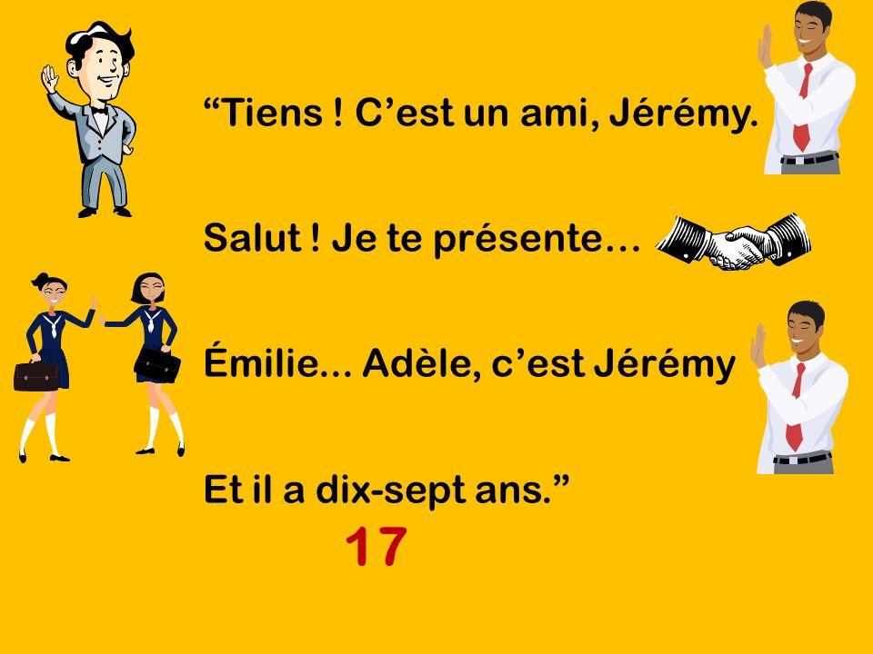 Tiens ! Cest un ami, Jérémy. Salut ! Je te présente… Émilie... Adèle, cest Jérémy Et il a dix-sept ans. 17