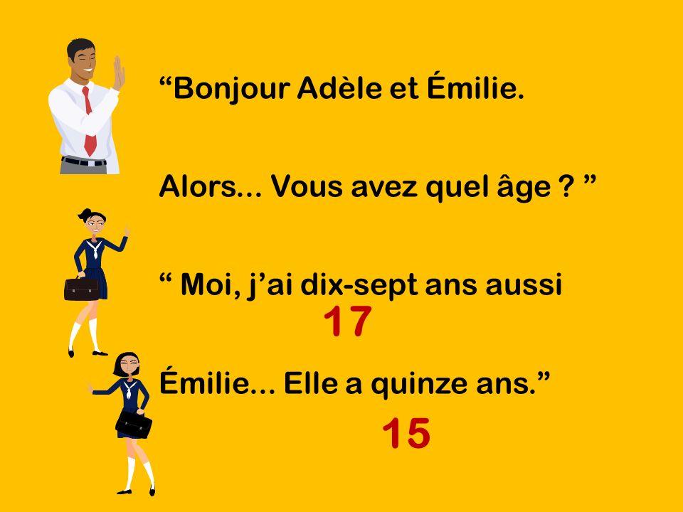 Bonjour Adèle et Émilie. Alors... Vous avez quel âge ? Moi, jai dix-sept ans aussi Émilie... Elle a quinze ans. 15 17