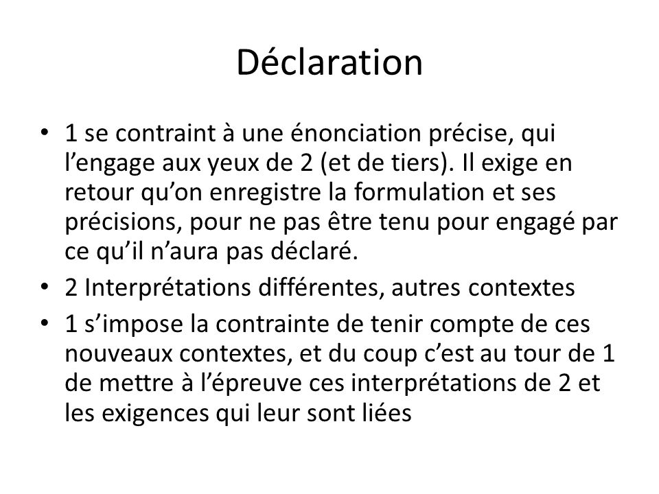Déclaration 1 se contraint à une énonciation précise, qui lengage aux yeux de 2 (et de tiers). Il exige en retour quon enregistre la formulation et se