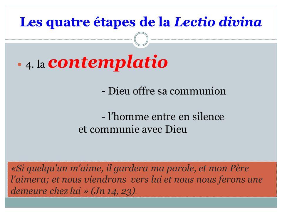 Les quatre étapes de la Lectio divina 4. la contemplatio - Dieu offre sa communion - lhomme entre en silence et communie avec Dieu «Si quelqu'un m'aim