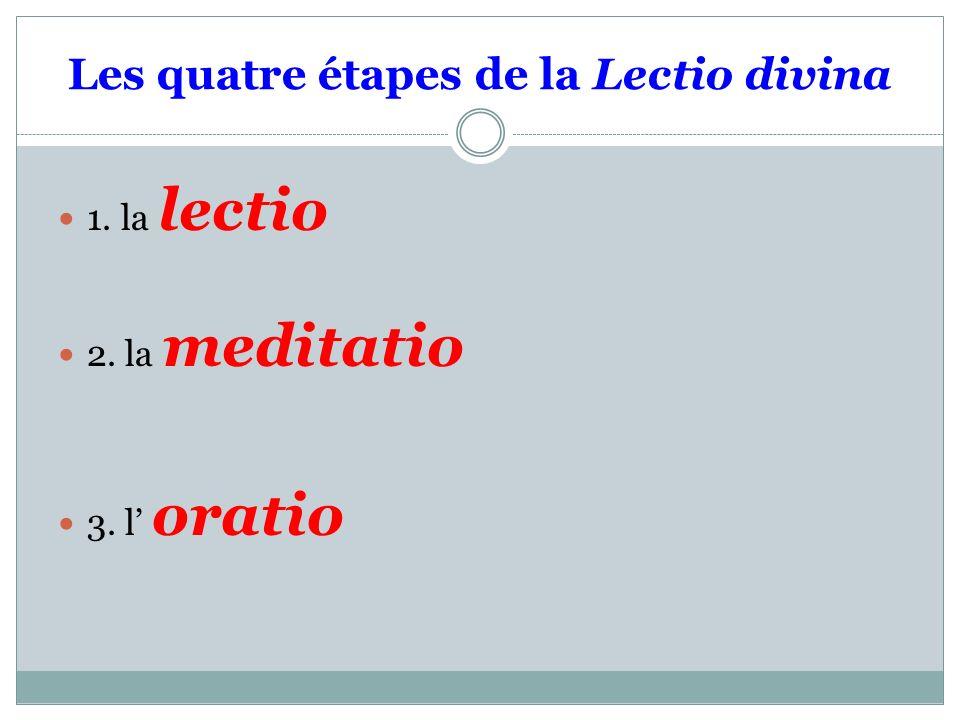 Les quatre étapes de la Lectio divina 1. la lectio 2. la meditatio 3. l oratio