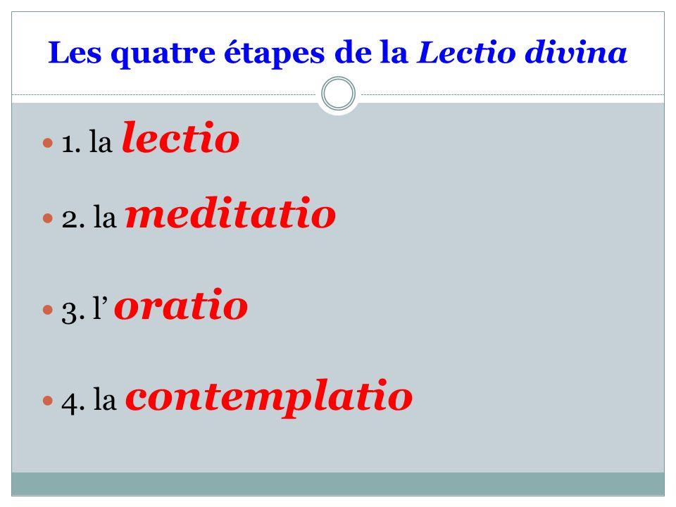 Les quatre étapes de la Lectio divina 1. la lectio 2. la meditatio 3. l oratio 4. la contemplatio