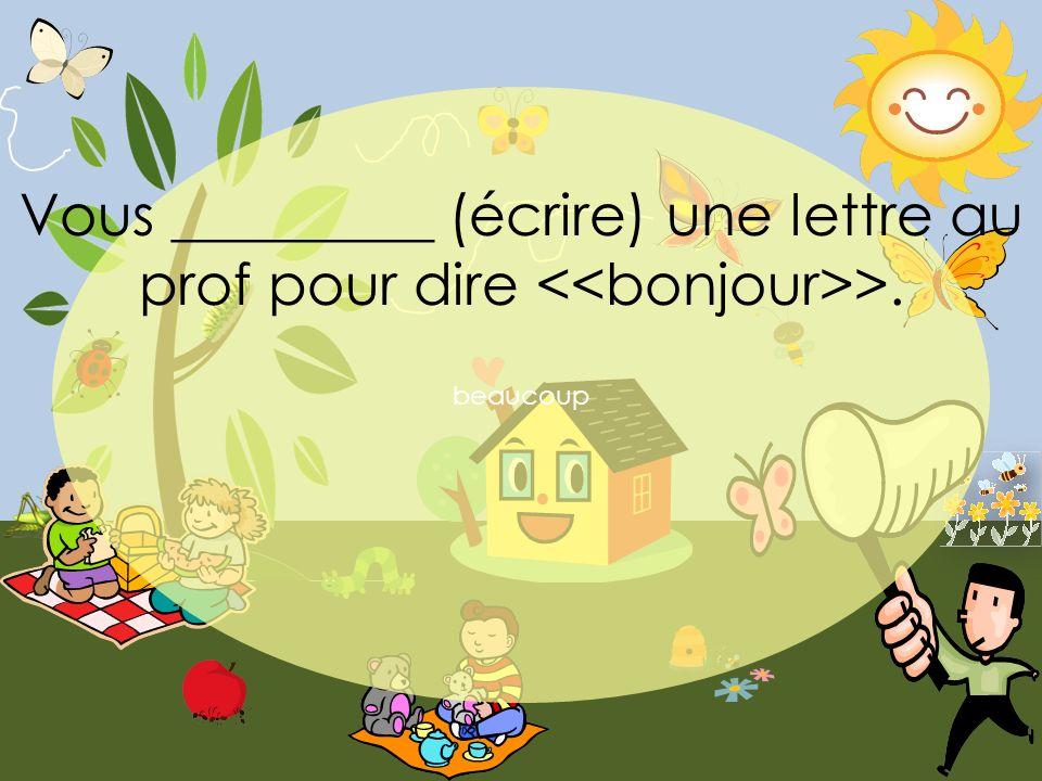 beaucoup Vous _________ (écrire) une lettre au prof pour dire >.