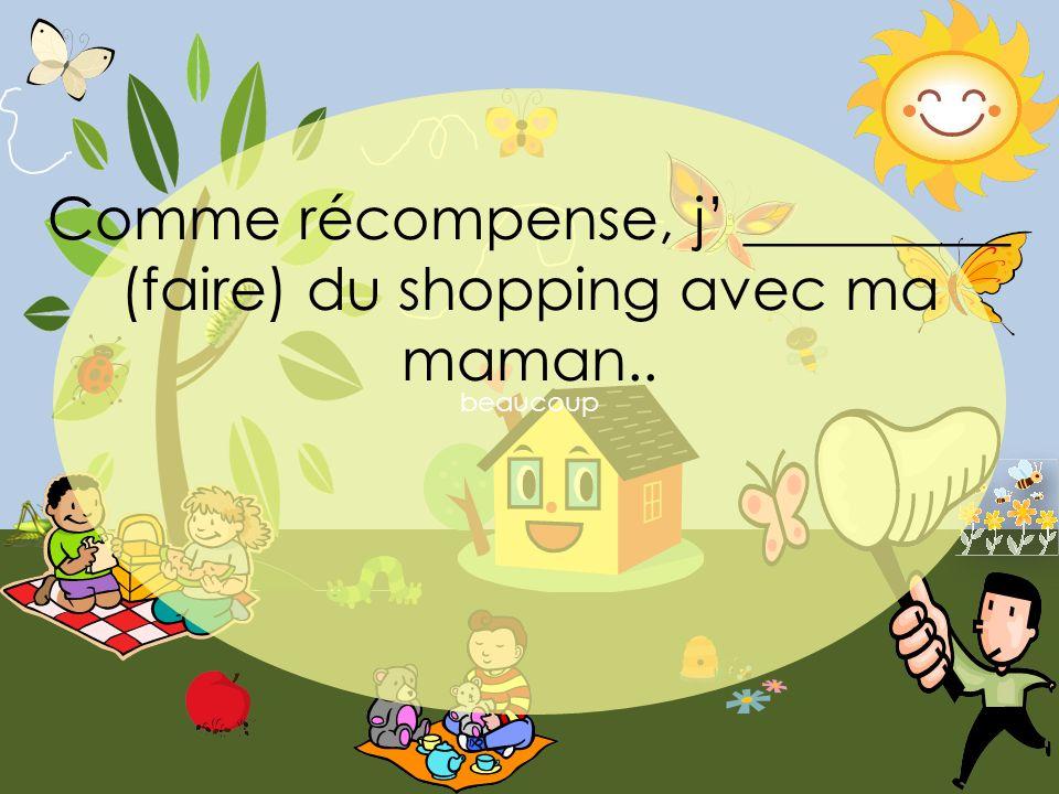 beaucoup Comme récompense, j _________ (faire) du shopping avec ma maman..