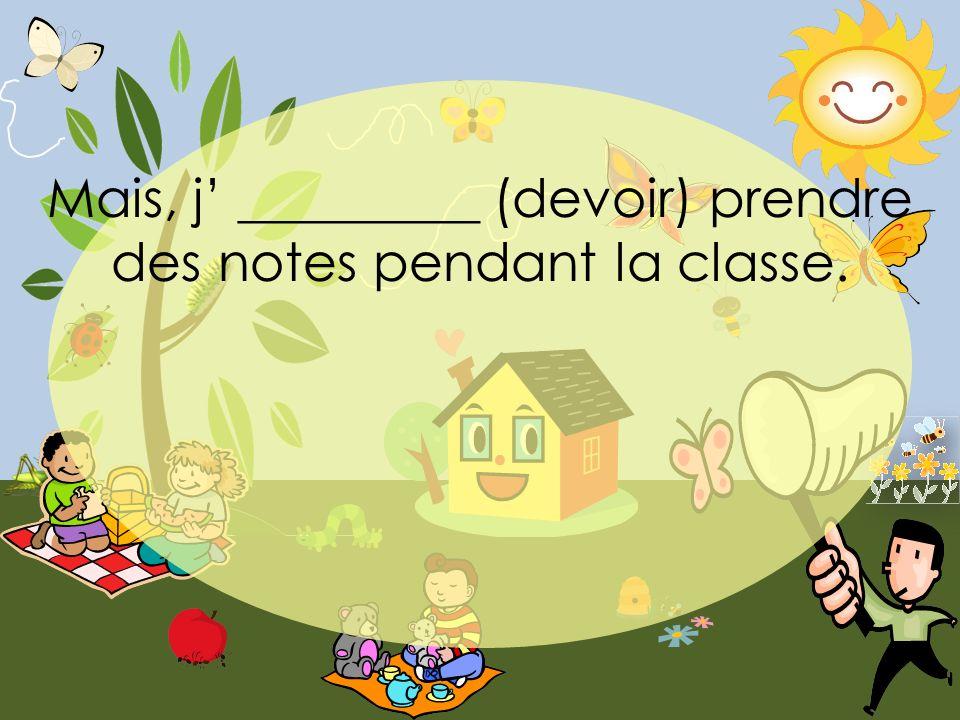 Mais, j _________ (devoir) prendre des notes pendant la classe.