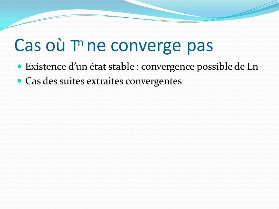 Cas où T n ne converge pas Existence dun état stable : convergence possible de Ln Cas des suites extraites convergentes