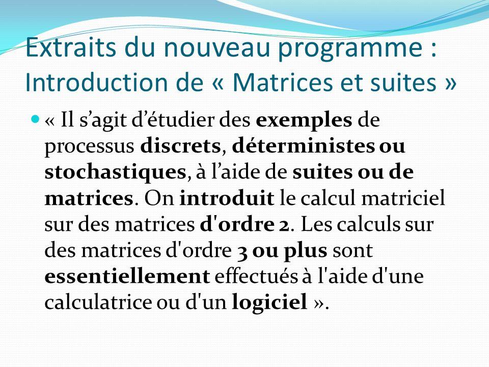 Extraits du nouveau programme : Introduction de « Matrices et suites » « Il sagit détudier des exemples de processus discrets, déterministes ou stochastiques, à laide de suites ou de matrices.