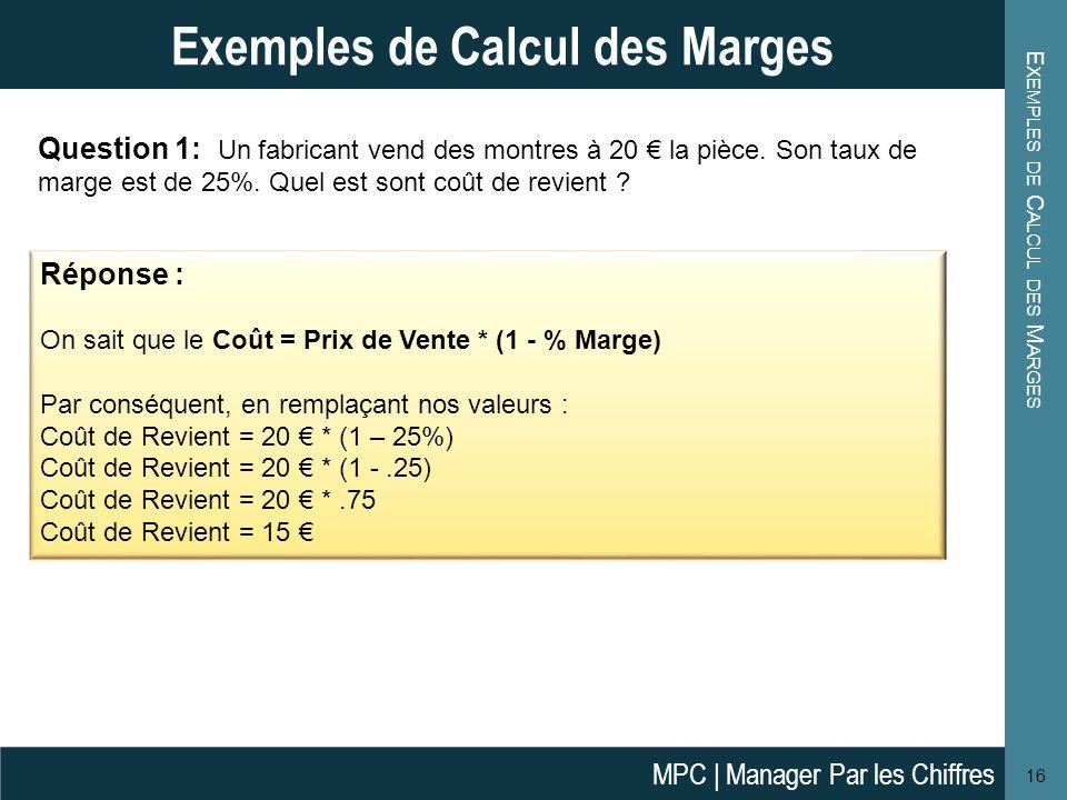 E XEMPLES DE C ALCUL DES M ARGES 16 Exemples de Calcul des Marges Réponse : On sait que le Coût = Prix de Vente * (1 - % Marge) Par conséquent, en rem