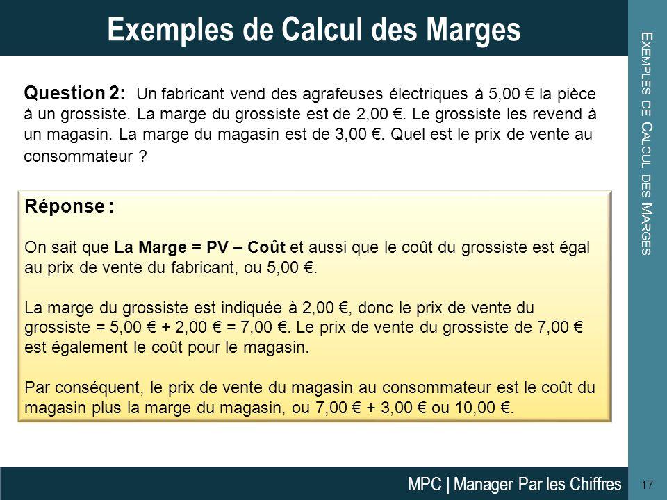 E XEMPLES DE C ALCUL DES M ARGES 17 Exemples de Calcul des Marges Réponse : On sait que La Marge = PV – Coût et aussi que le coût du grossiste est éga