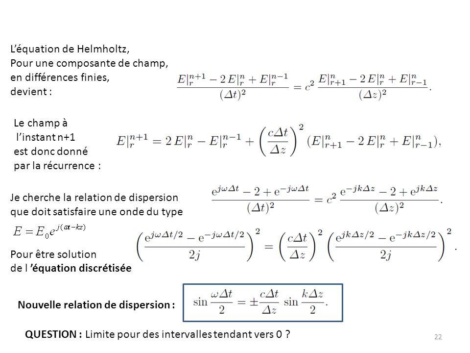 22 Léquation de Helmholtz, Pour une composante de champ, en différences finies, devient : Le champ à linstant n+1 est donc donné par la récurrence : Je cherche la relation de dispersion que doit satisfaire une onde du type Pour être solution de l équation discrétisée Nouvelle relation de dispersion : QUESTION : Limite pour des intervalles tendant vers 0 ?