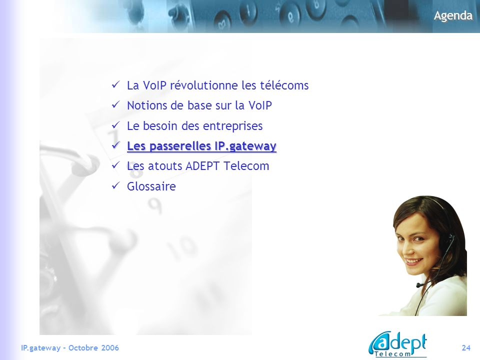 24IP.gateway - Octobre 2006 Agenda La VoIP révolutionne les télécoms Notions de base sur la VoIP Le besoin des entreprises Les passerelles IP.gateway Les passerelles IP.gateway Les atouts ADEPT Telecom Glossaire