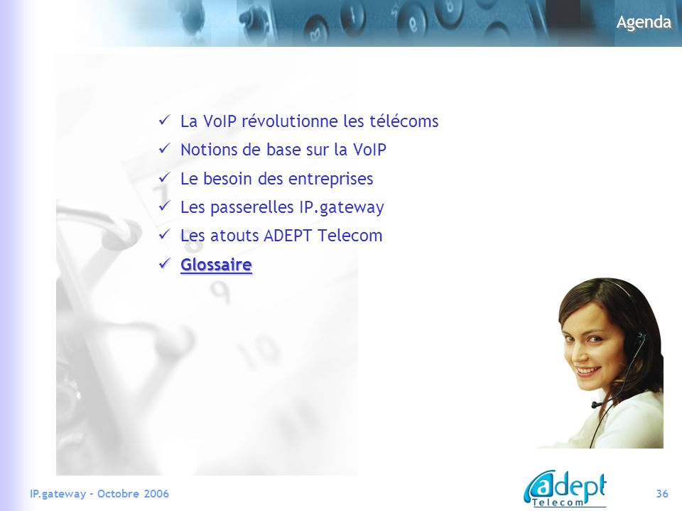 36IP.gateway - Octobre 2006 Agenda La VoIP révolutionne les télécoms Notions de base sur la VoIP Le besoin des entreprises Les passerelles IP.gateway Les atouts ADEPT Telecom Glossaire Glossaire
