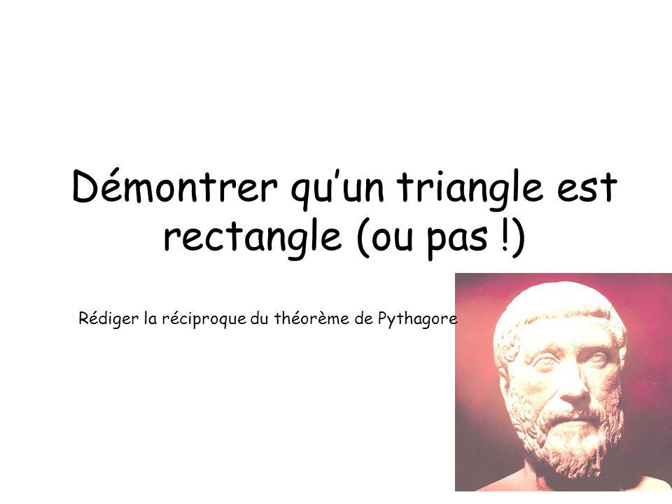 Démontrer quun triangle est rectangle (ou pas !) Rédiger la réciproque du théorème de Pythagore