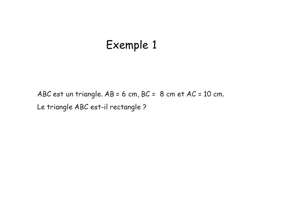 Exemple 1 ABC est un triangle. AB = 6 cm, BC = 8 cm et AC = 10 cm. Le triangle ABC est-il rectangle ?