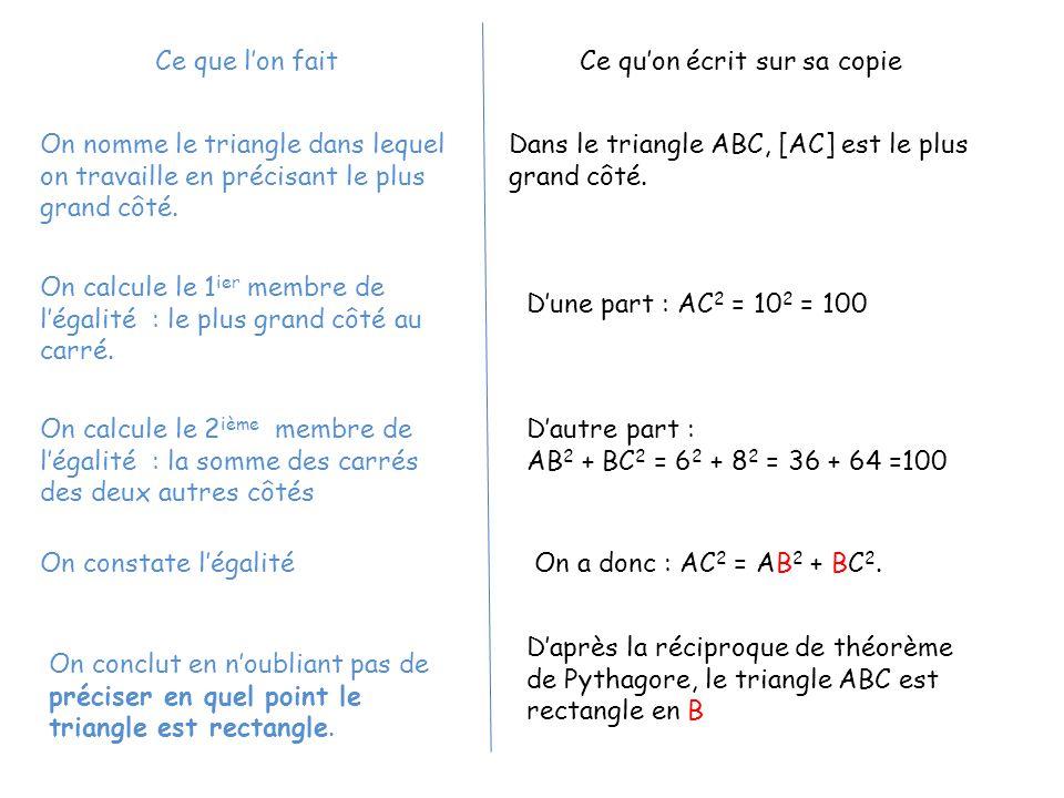 Dans le triangle ABC, [AC] est le plus grand côté. Dune part : AC 2 = 10 2 = 100 Dautre part : AB 2 + BC 2 = 6 2 + 8 2 = 36 + 64 =100 On a donc : AC 2