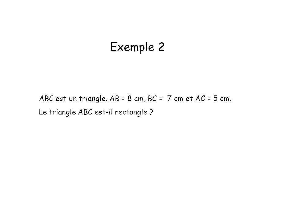 Exemple 2 ABC est un triangle. AB = 8 cm, BC = 7 cm et AC = 5 cm. Le triangle ABC est-il rectangle ?