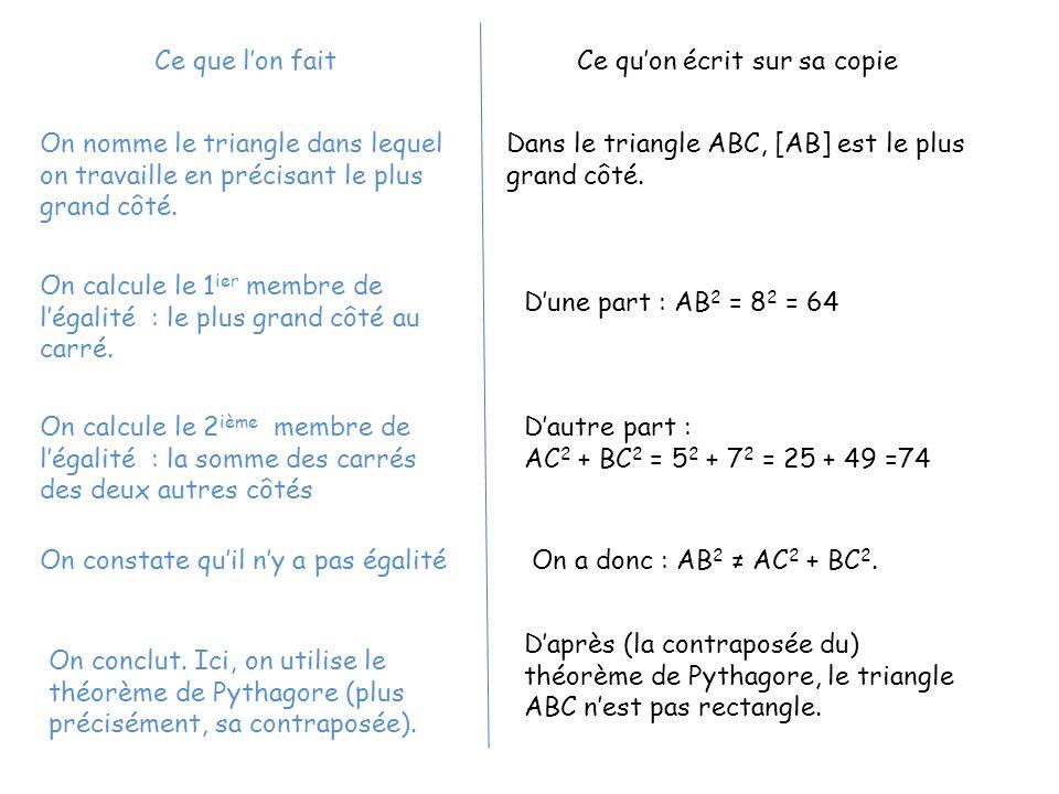 Dans le triangle ABC, [AB] est le plus grand côté. Dune part : AB 2 = 8 2 = 64 Dautre part : AC 2 + BC 2 = 5 2 + 7 2 = 25 + 49 =74 On a donc : AB 2 AC