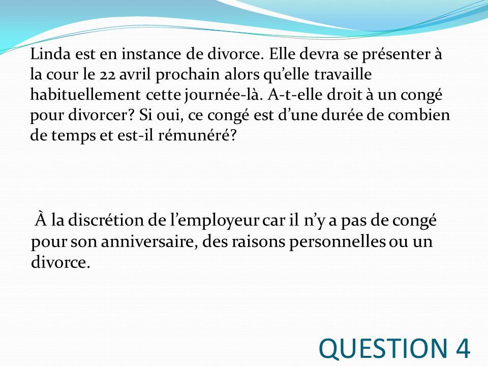 QUESTION 4 À la discrétion de lemployeur car il ny a pas de congé pour son anniversaire, des raisons personnelles ou un divorce. Linda est en instance