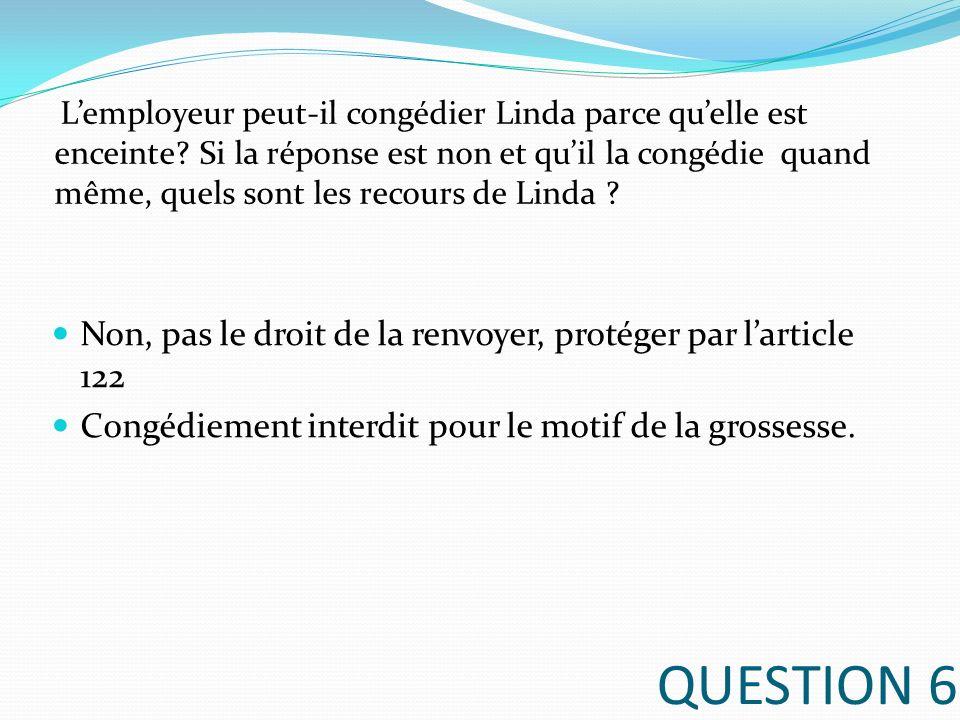QUESTION 6 Non, pas le droit de la renvoyer, protéger par larticle 122 Congédiement interdit pour le motif de la grossesse. Lemployeur peut-il congédi