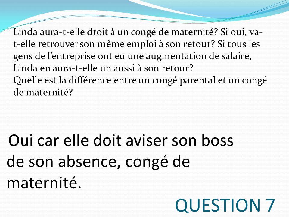 QUESTION 7 Linda aura-t-elle droit à un congé de maternité? Si oui, va- t-elle retrouver son même emploi à son retour? Si tous les gens de lentreprise