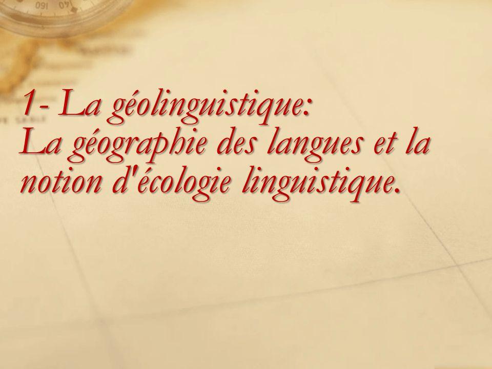 1- La géolinguistique: La géographie des langues et la notion d'écologie linguistique.