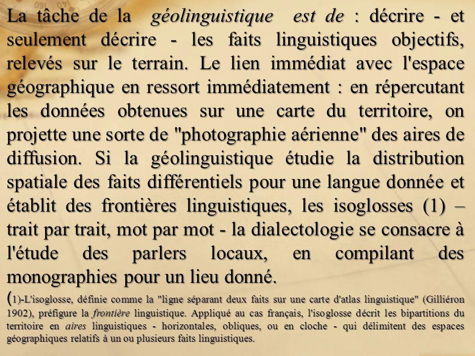 La tâche de la géolinguistique est de : décrire - et seulement décrire - les faits linguistiques objectifs, relevés sur le terrain. Le lien immédiat a
