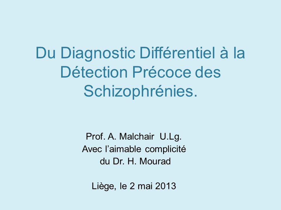 Du Diagnostic Différentiel à la Détection Précoce des Schizophrénies. Prof. A. Malchair U.Lg. Avec laimable complicité du Dr. H. Mourad Liège, le 2 ma