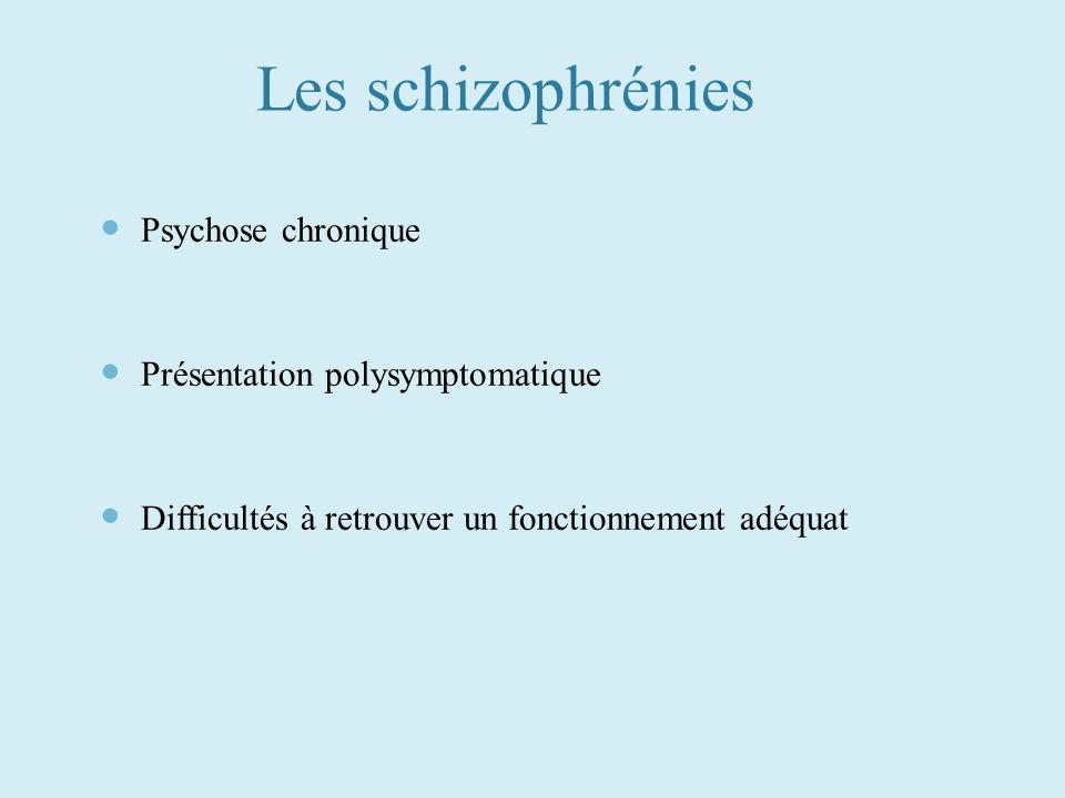 Les schizophrénies Psychose chronique Présentation polysymptomatique Difficultés à retrouver un fonctionnement adéquat