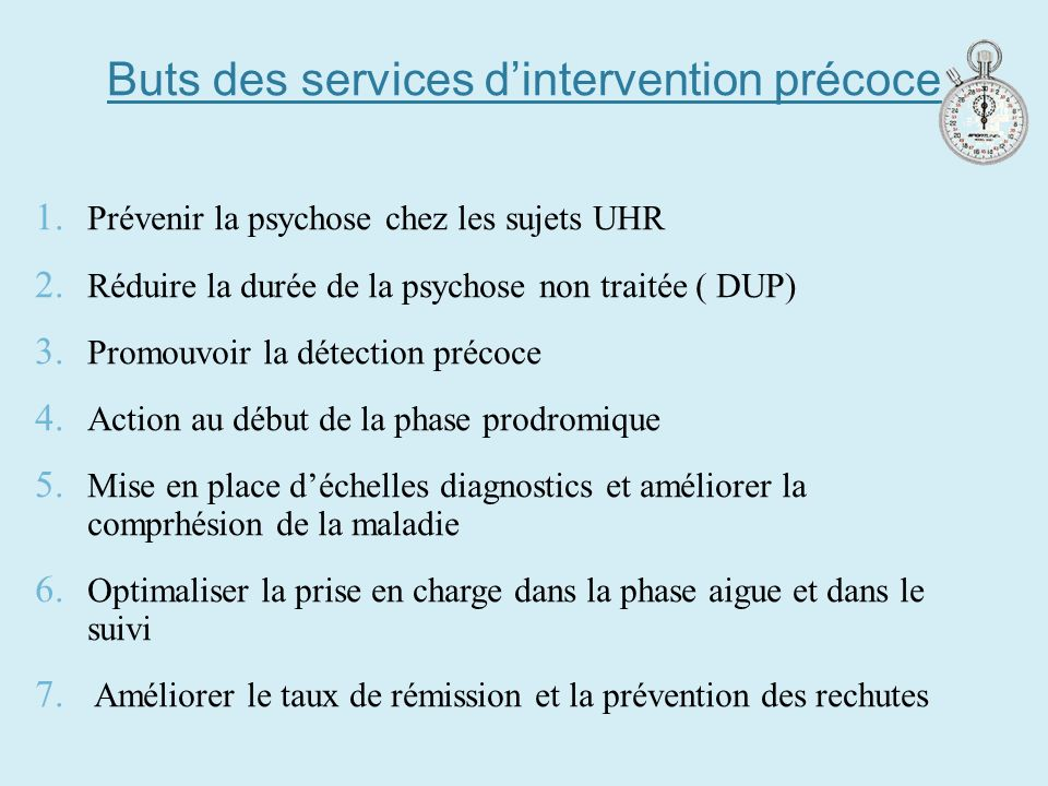 Buts des services dintervention précoce 1. Prévenir la psychose chez les sujets UHR 2. Réduire la durée de la psychose non traitée ( DUP) 3. Promouvoi