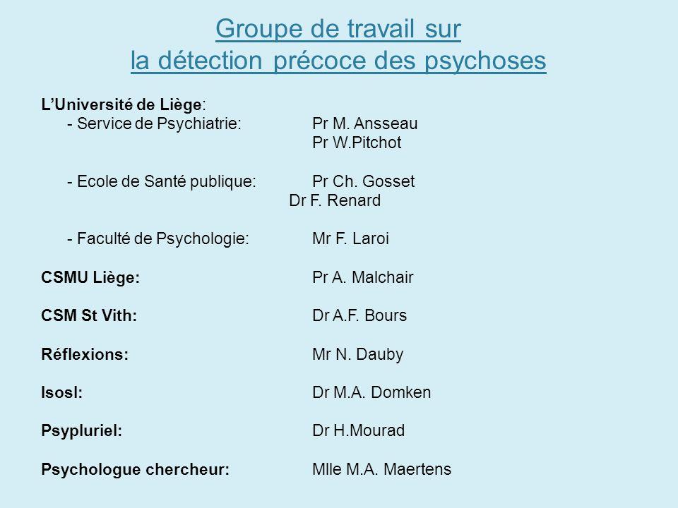 Groupe de travail sur la détection précoce des psychoses LUniversité de Liège: - Service de Psychiatrie: Pr M. Ansseau Pr W.Pitchot - Ecole de Santé p