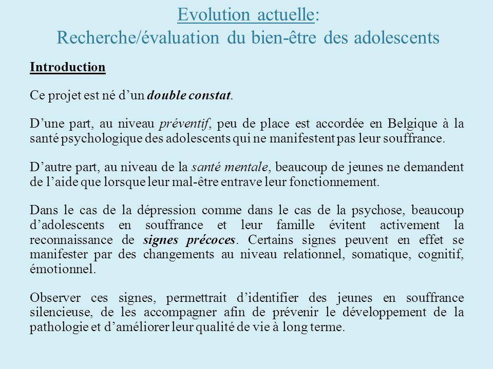 Evolution actuelle: Recherche/évaluation du bien-être des adolescents Introduction Ce projet est né dun double constat. Dune part, au niveau préventif