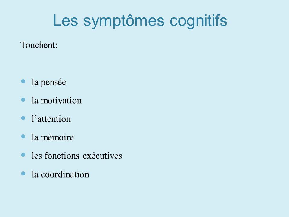 Les symptômes cognitifs Touchent: la pensée la motivation lattention la mémoire les fonctions exécutives la coordination