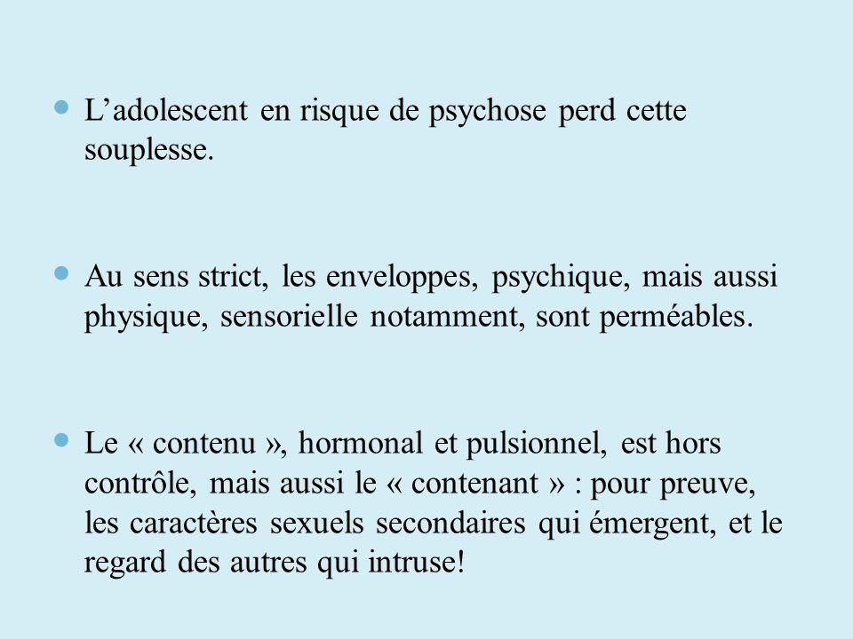 Ladolescent en risque de psychose perd cette souplesse. Au sens strict, les enveloppes, psychique, mais aussi physique, sensorielle notamment, sont pe