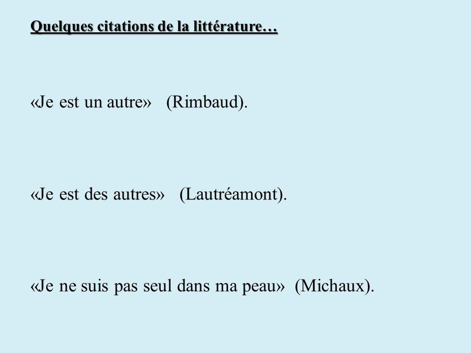 Quelques citations de la littérature… «Je est un autre» (Rimbaud). «Je est des autres» (Lautréamont). «Je ne suis pas seul dans ma peau» (Michaux).